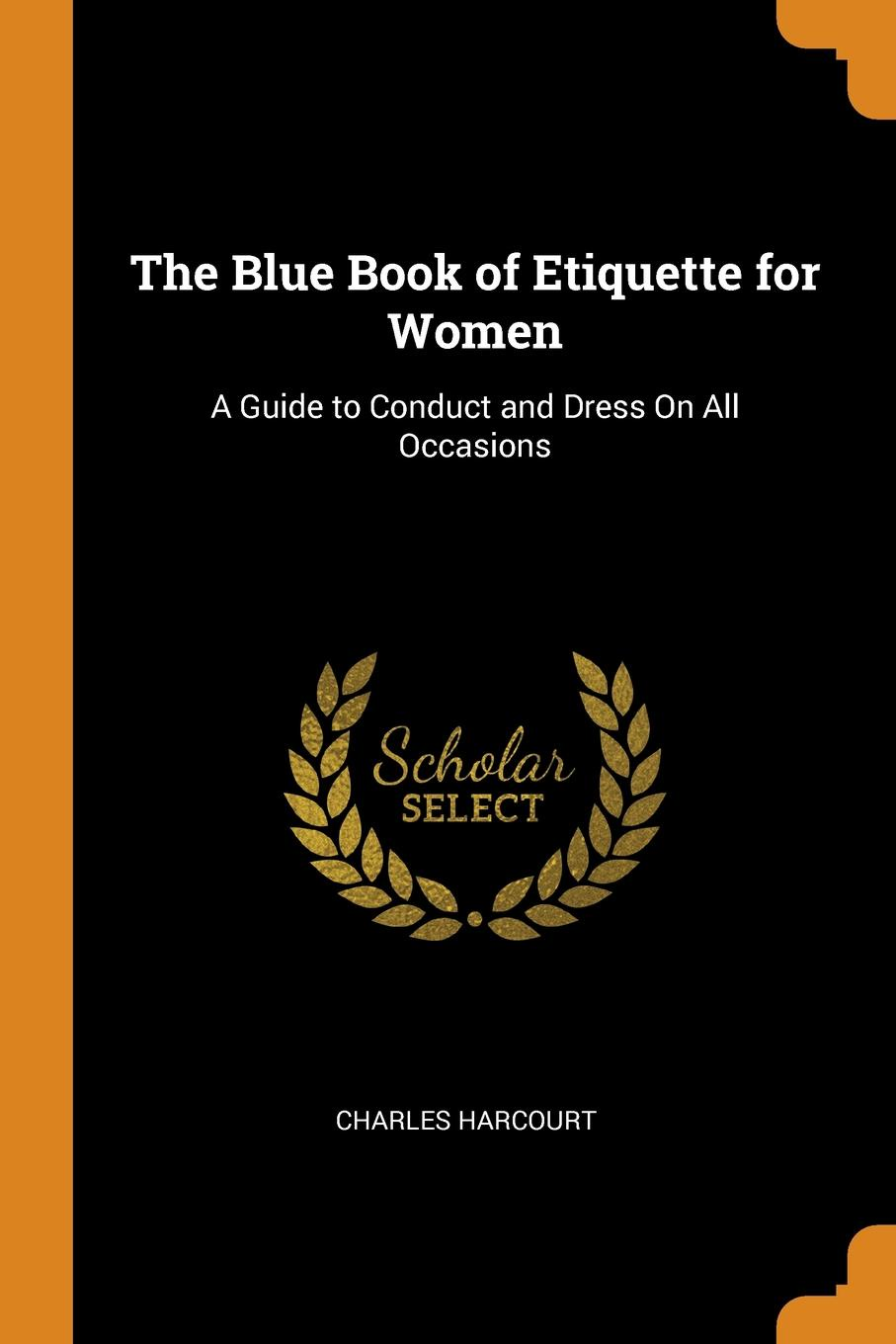Charles Harcourt. The Blue Book of Etiquette for Women. A Guide to Conduct and Dress On All Occasions