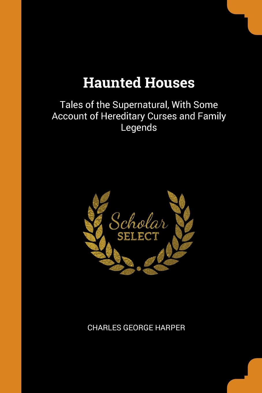 Charles George Harper. Haunted Houses. Tales of the Supernatural, With Some Account of Hereditary Curses and Family Legends