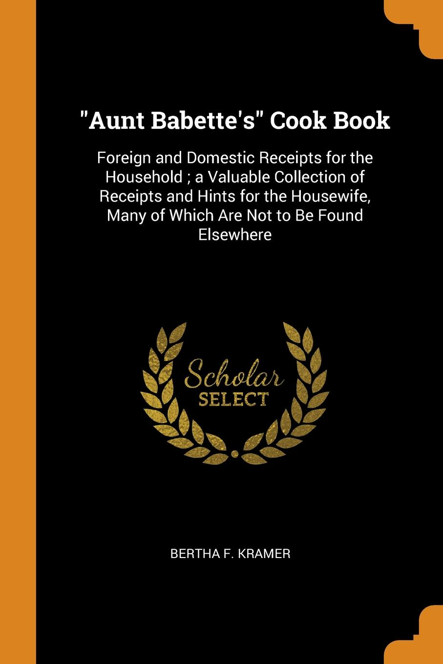 """Bertha F. Kramer. """"Aunt Babette.s"""" Cook Book. Foreign and Domestic Receipts for the Household ; a Valuable Collection of Receipts and Hints for the Housewife, Many of Which Are Not to Be Found Elsewhere"""