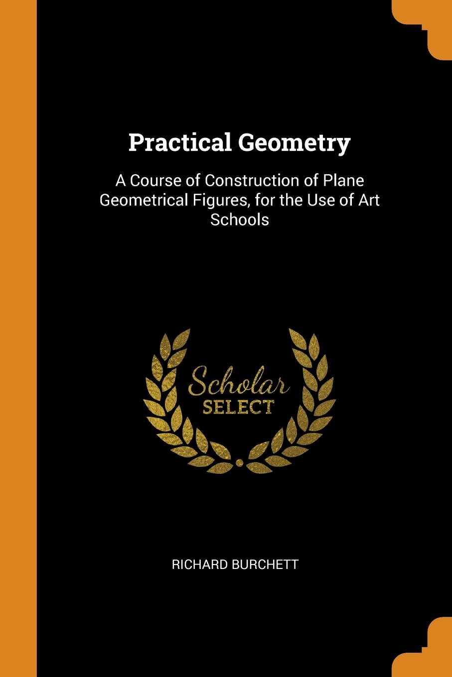 Practical Geometry. A Course of Construction of Plane Geometrical Figures, for the Use of Art Schools