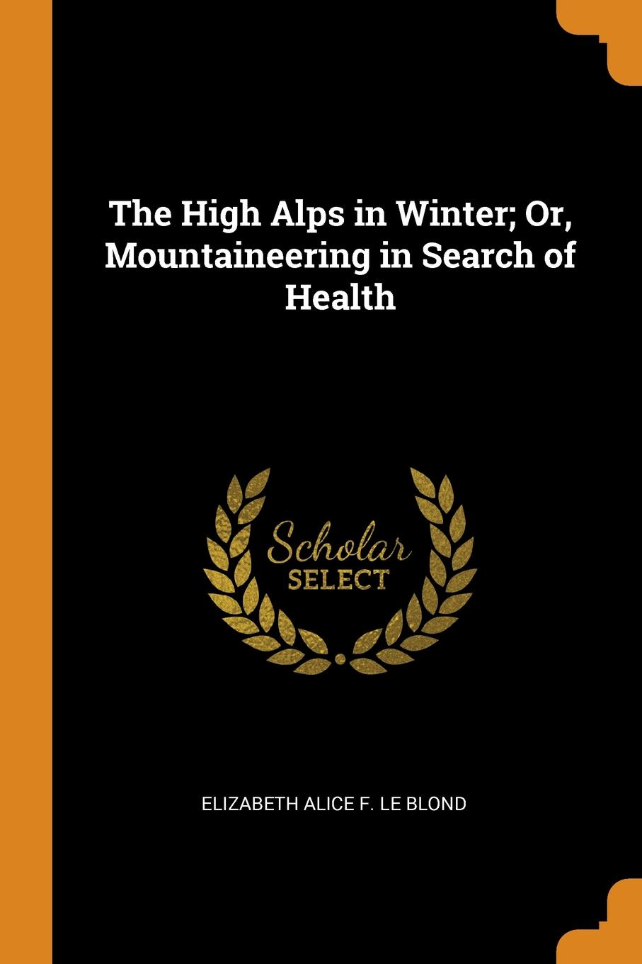 The High Alps in Winter; Or, Mountaineering in Search of Health. Elizabeth Alice F. Le Blond