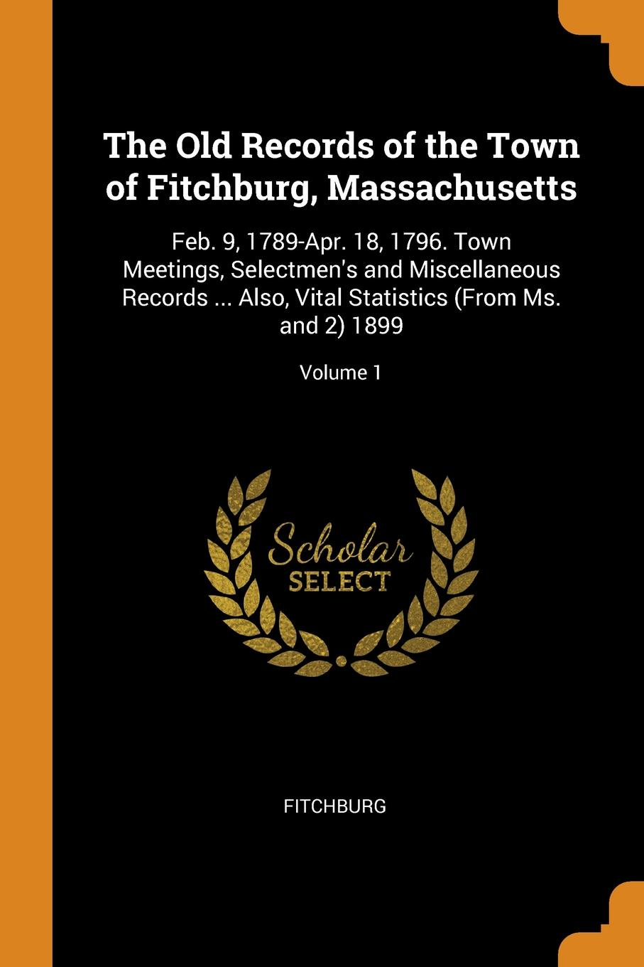 The Old Records of the Town of Fitchburg, Massachusetts. Feb. 9, 1789-Apr. 18, 1796. Town Meetings, Selectmen.s and Miscellaneous Records ... Also, Vital Statistics (From Ms. and 2) 1899; Volume 1. Fitchburg
