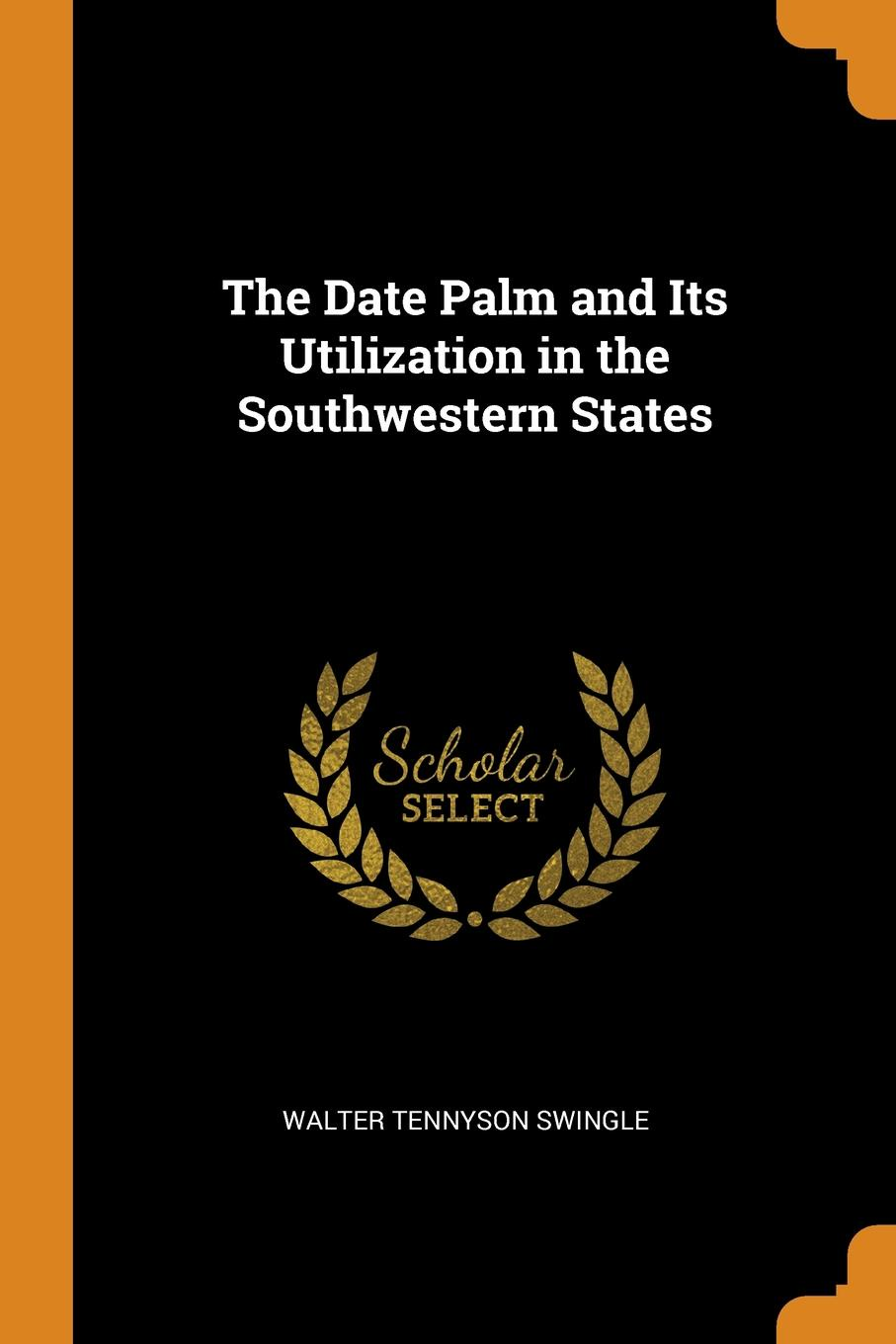 The Date Palm and Its Utilization in the Southwestern States. Walter Tennyson Swingle