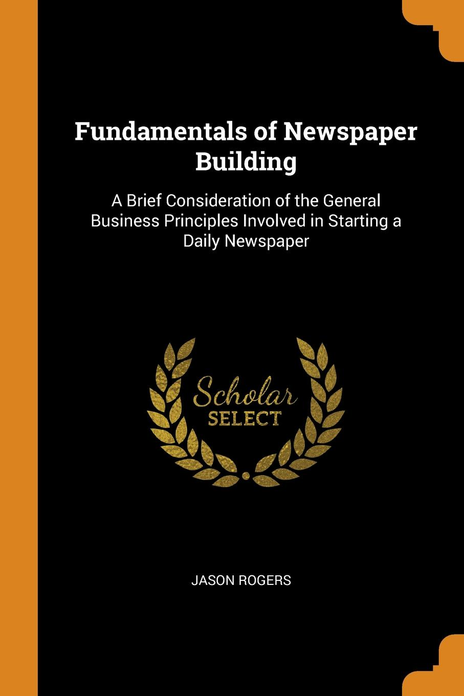 Fundamentals of Newspaper Building. A Brief Consideration of the General Business Principles Involved in Starting a Daily Newspaper. Jason Rogers