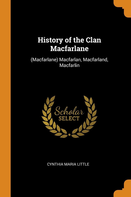 History of the Clan Macfarlane. (Macfarlane) Macfarlan, Macfarland, Macfarlin. Cynthia Maria Little