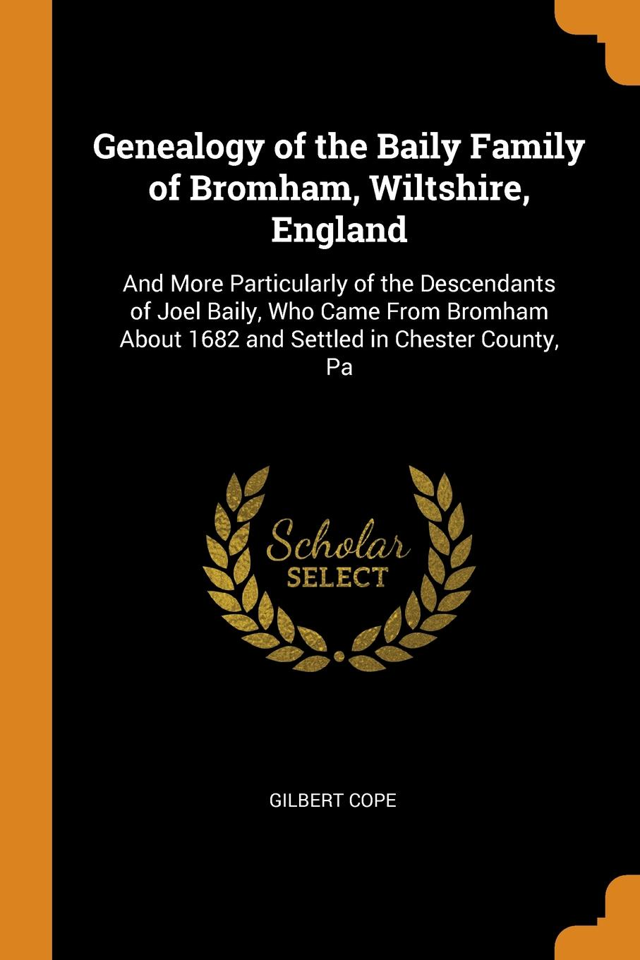 Genealogy of the Baily Family of Bromham, Wiltshire, England. And More Particularly of the Descendants of Joel Baily, Who Came From Bromham About 1682 and Settled in Chester County, Pa. Gilbert Cope