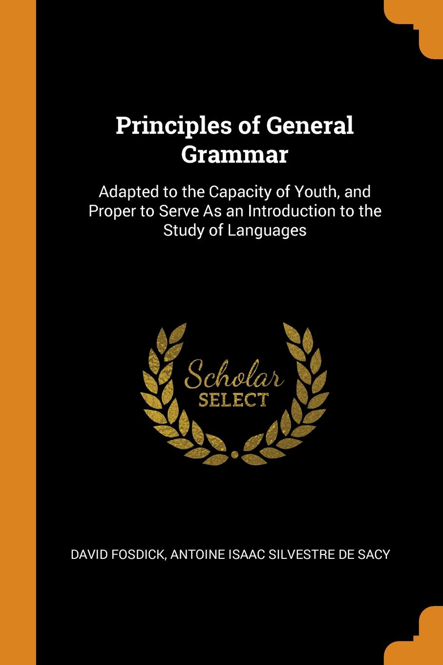 Principles of General Grammar. Adapted to the Capacity of Youth, and Proper to Serve As an Introduction to the Study of Languages. David Fosdick, Antoine Isaac Silvestre De Sacy