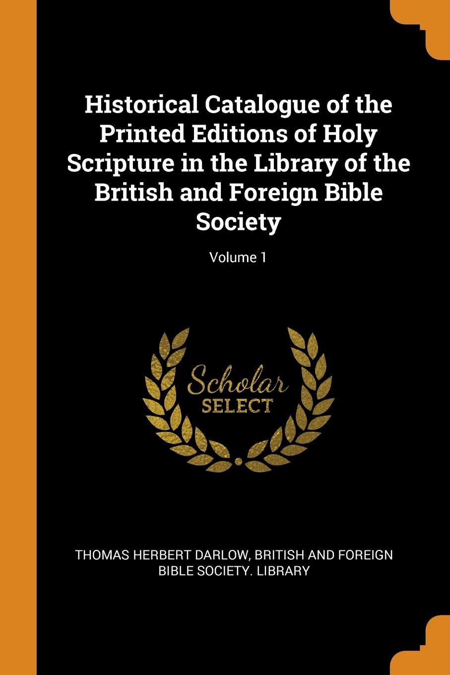 Historical Catalogue of the Printed Editions of Holy Scripture in the Library of the British and Foreign Bible Society; Volume 1. Thomas Herbert Darlow