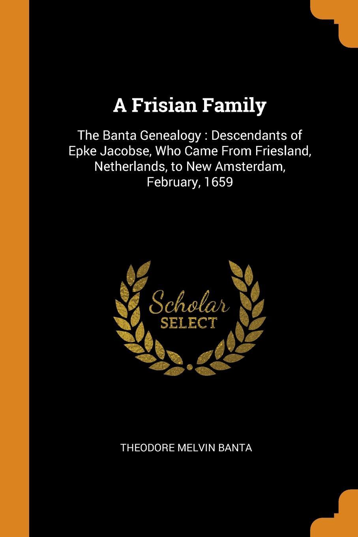 A Frisian Family. The Banta Genealogy : Descendants of Epke Jacobse, Who Came From Friesland, Netherlands, to New Amsterdam, February, 1659. Theodore Melvin Banta