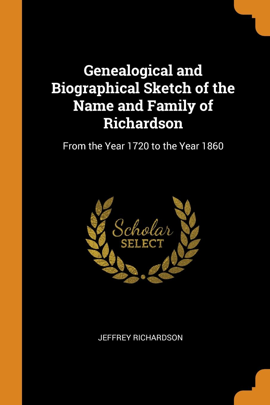 Genealogical and Biographical Sketch of the Name and Family of Richardson. From the Year 1720 to the Year 1860. Jeffrey Richardson