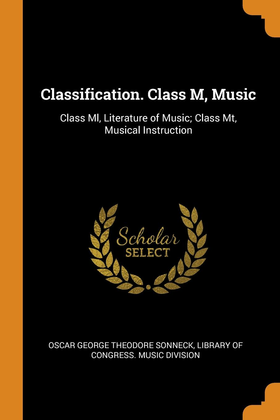 Classification. Class M, Music. Class Ml, Literature of Music; Class Mt, Musical Instruction. Oscar George Theodore Sonneck