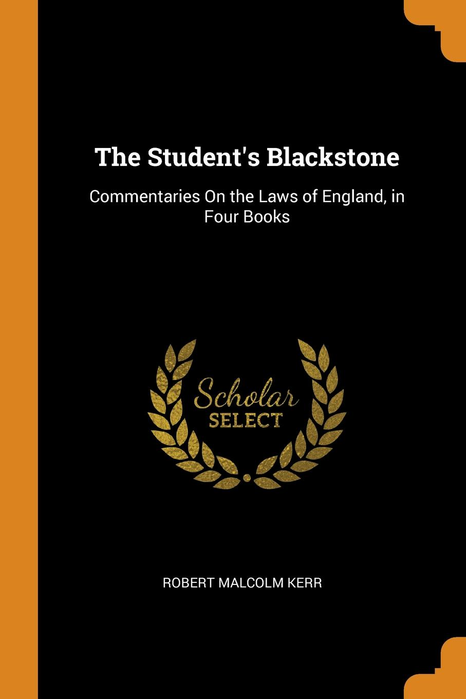 The Student.s Blackstone. Commentaries On the Laws of England, in Four Books. Robert Malcolm Kerr