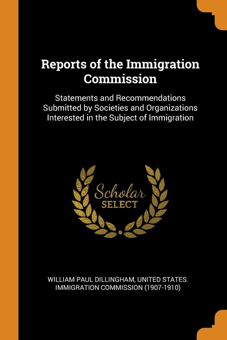 Reports of the Immigration Commission. Statements and Recommendations Submitted by Societies and Organizations Interested in the Subject of Immigration. William Paul Dillingham