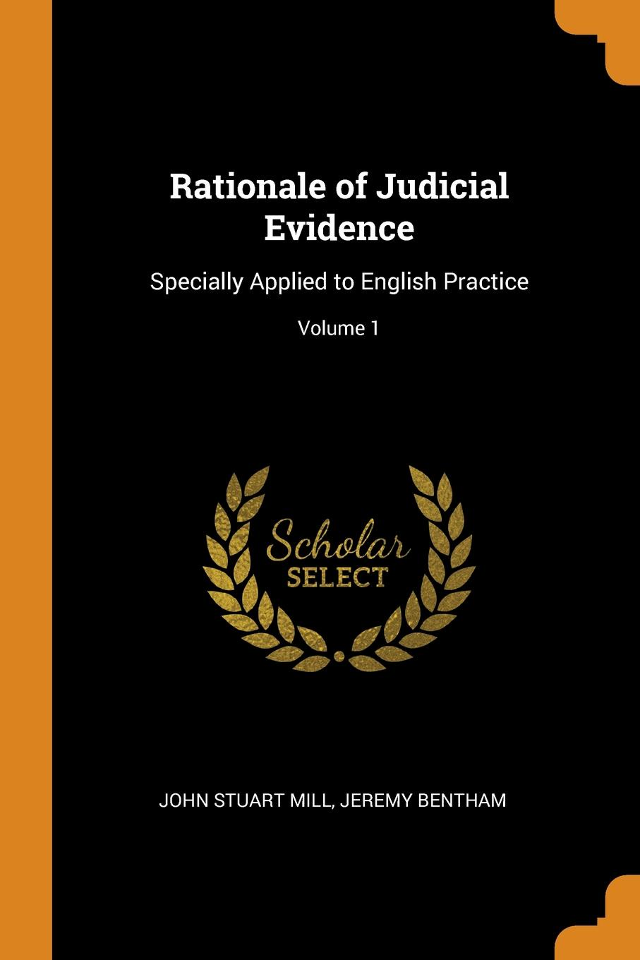 Rationale of Judicial Evidence. Specially Applied to English Practice; Volume 1. John Stuart Mill, Jeremy Bentham