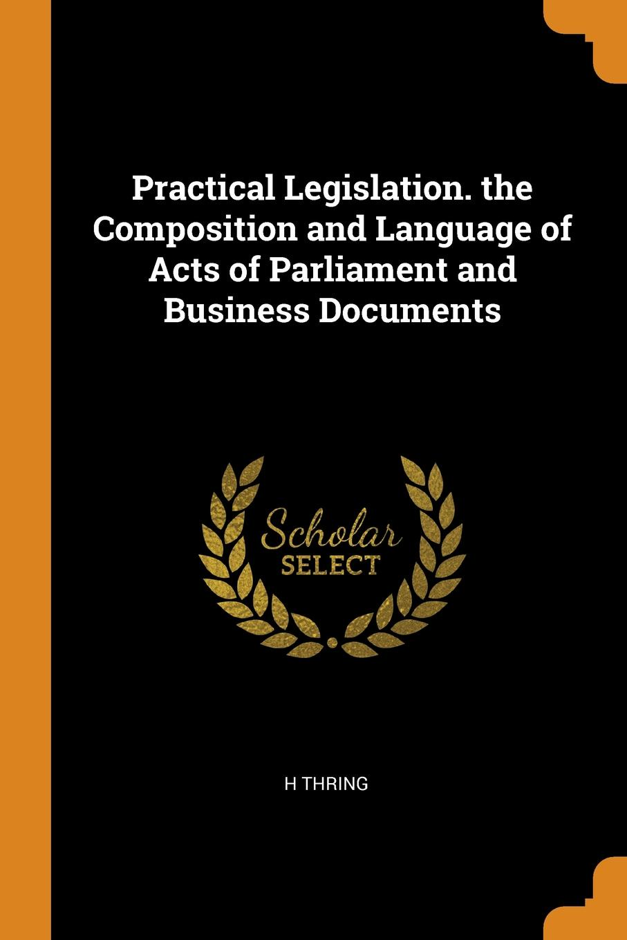 Practical Legislation. the Composition and Language of Acts of Parliament and Business Documents. H THRING