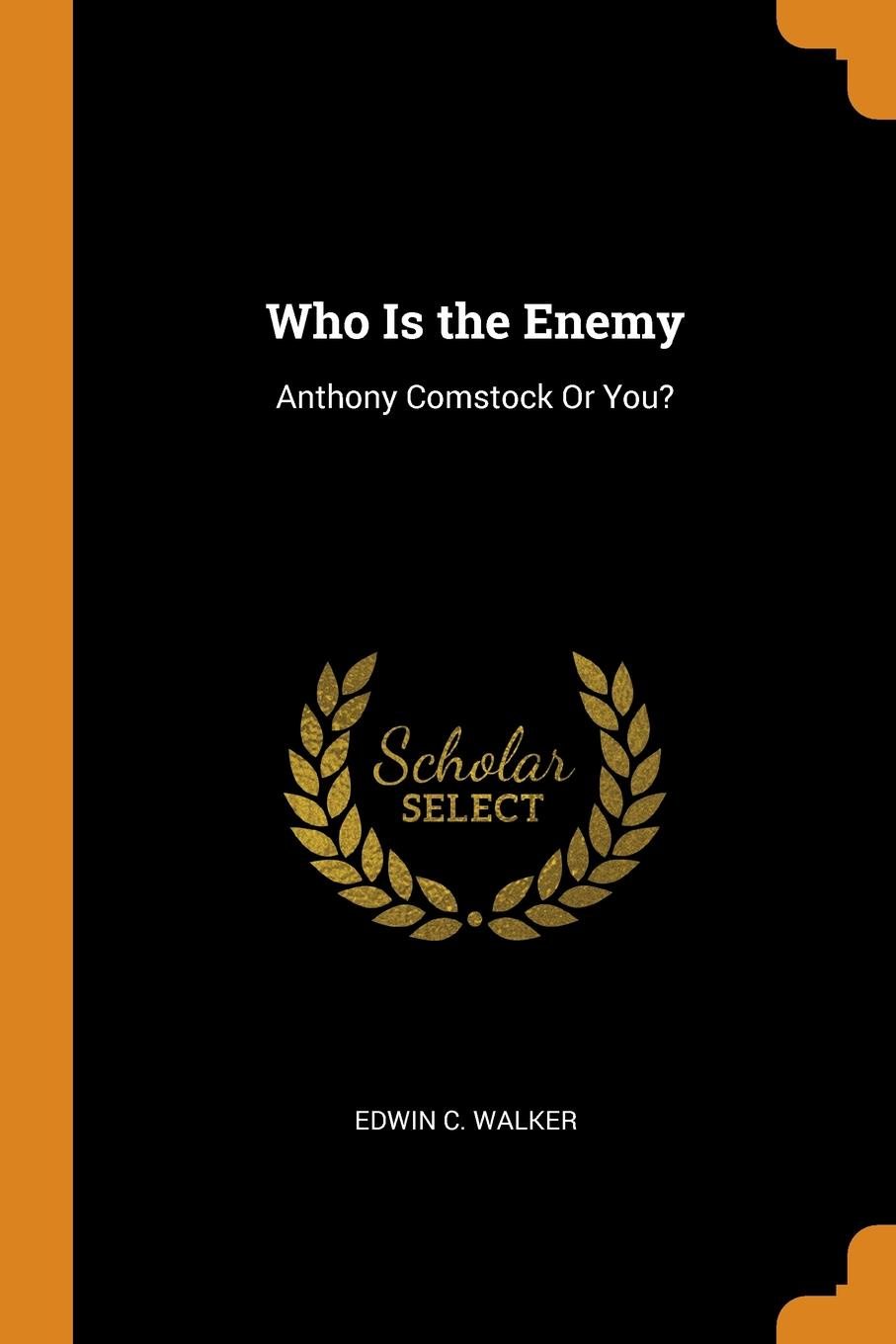 Who Is the Enemy. Anthony Comstock Or You.. Edwin C. Walker