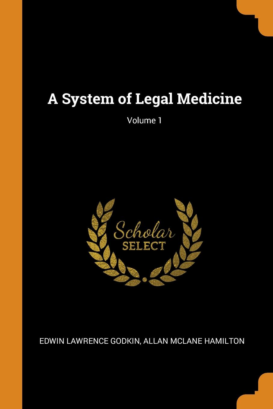 A System of Legal Medicine; Volume 1. Edwin Lawrence Godkin, Allan McLane Hamilton