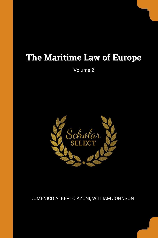 The Maritime Law of Europe; Volume 2. Domenico Alberto Azuni, William Johnson