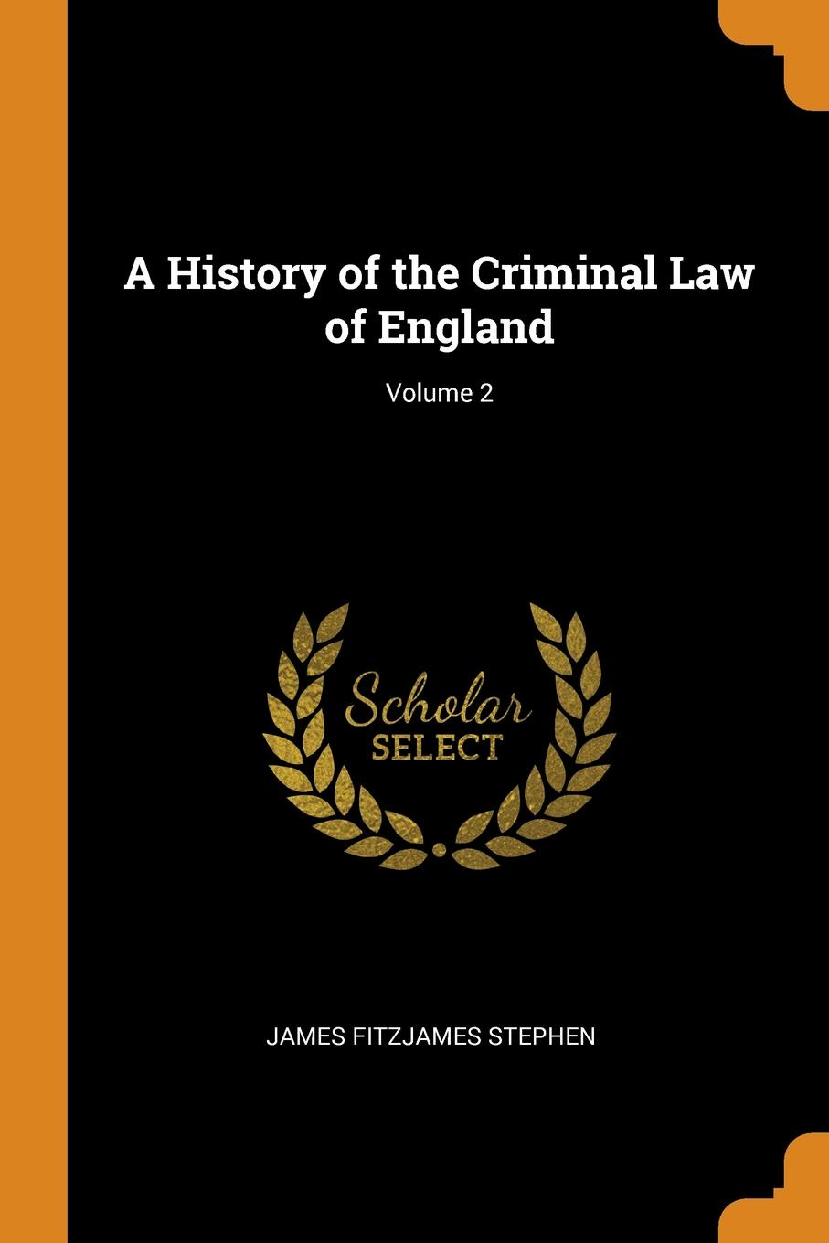 A History of the Criminal Law of England; Volume 2. James Fitzjames Stephen