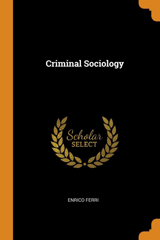 Criminal Sociology. Enrico Ferri
