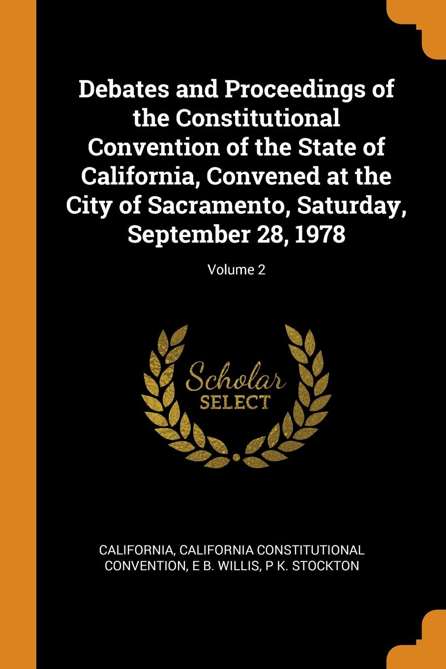 Debates and Proceedings of the Constitutional Convention of the State of California, Convened at the City of Sacramento, Saturday, September 28, 1978; Volume 2. California, California Constitutional Convention, E B. Willis