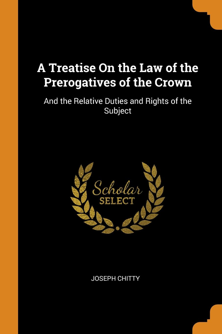 A Treatise On the Law of the Prerogatives of the Crown. And the Relative Duties and Rights of the Subject. Joseph Chitty