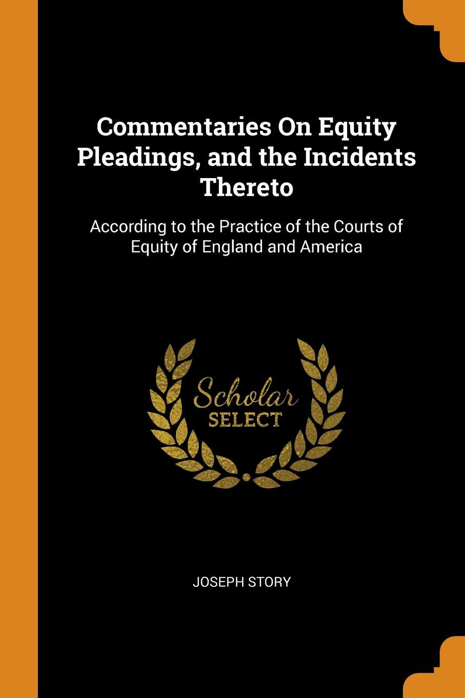 Commentaries On Equity Pleadings, and the Incidents Thereto. According to the Practice of the Courts of Equity of England and America. Joseph Story