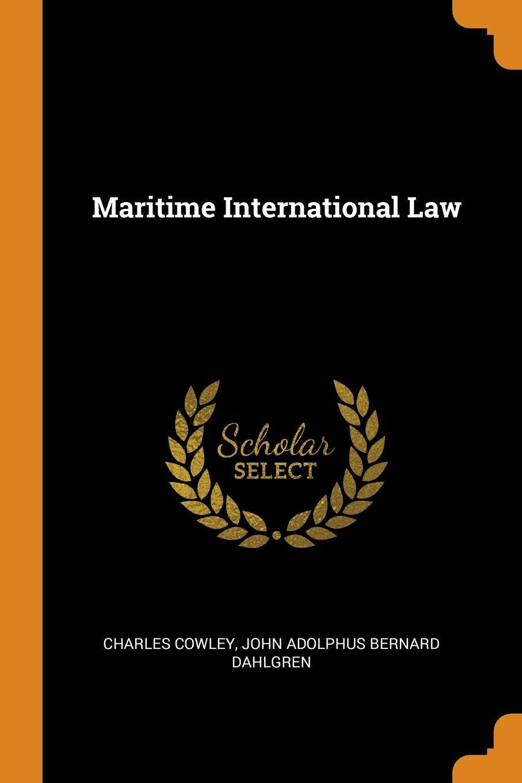 Maritime International Law. Charles Cowley, John Adolphus Bernard Dahlgren