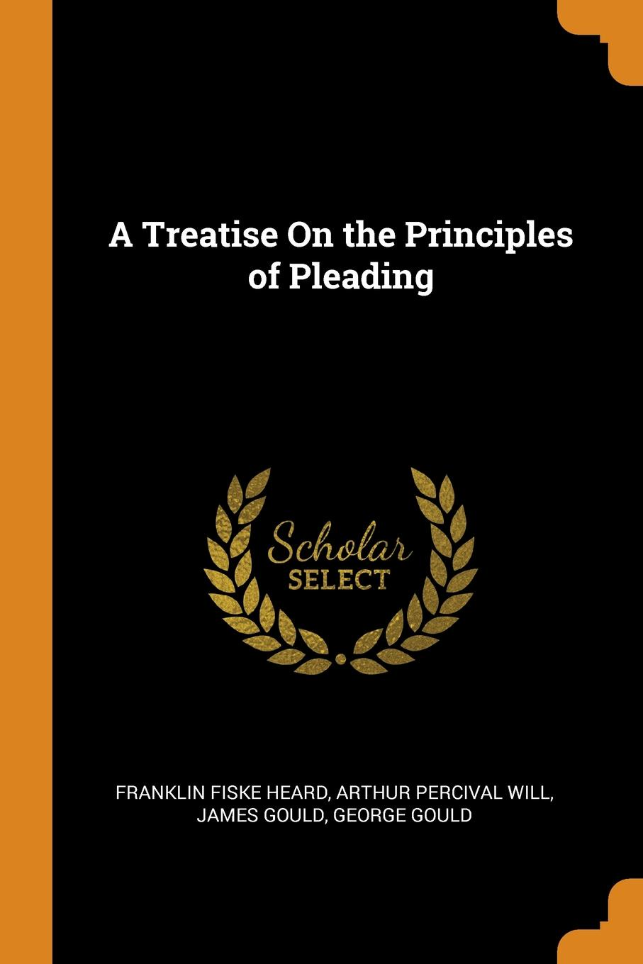 A Treatise On the Principles of Pleading. Franklin Fiske Heard, Arthur Percival Will, James Gould