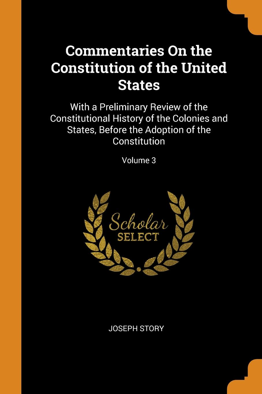 Commentaries On the Constitution of the United States. With a Preliminary Review of the Constitutional History of the Colonies and States, Before the Adoption of the Constitution; Volume 3. Joseph Story