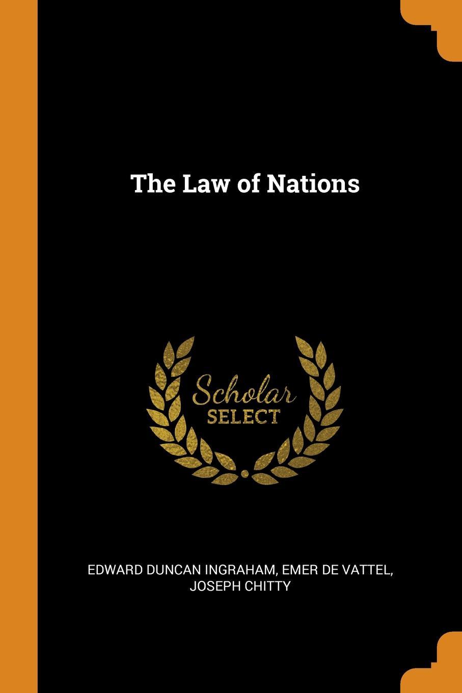The Law of Nations. Edward Duncan Ingraham, Emer de Vattel, Joseph Chitty