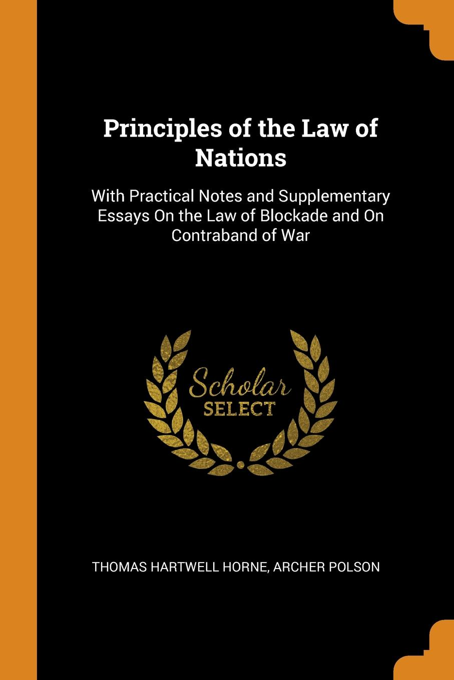 Principles of the Law of Nations. With Practical Notes and Supplementary Essays On the Law of Blockade and On Contraband of War. Thomas Hartwell Horne, Archer Polson