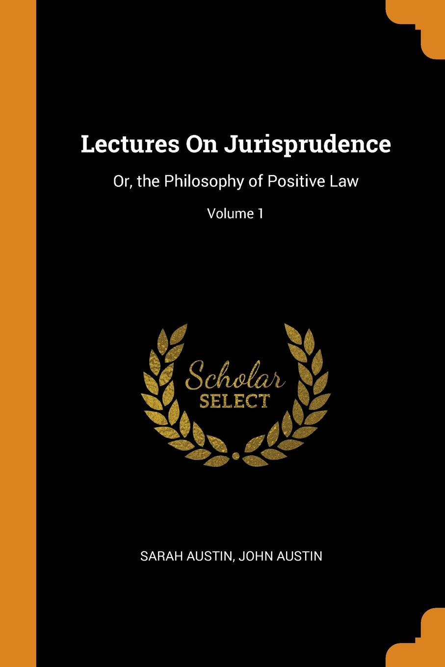 Lectures On Jurisprudence. Or, the Philosophy of Positive Law; Volume 1. Sarah Austin, John Austin