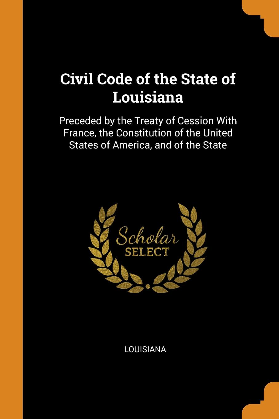 Civil Code of the State of Louisiana. Preceded by the Treaty of Cession With France, the Constitution of the United States of America, and of the State. Louisiana