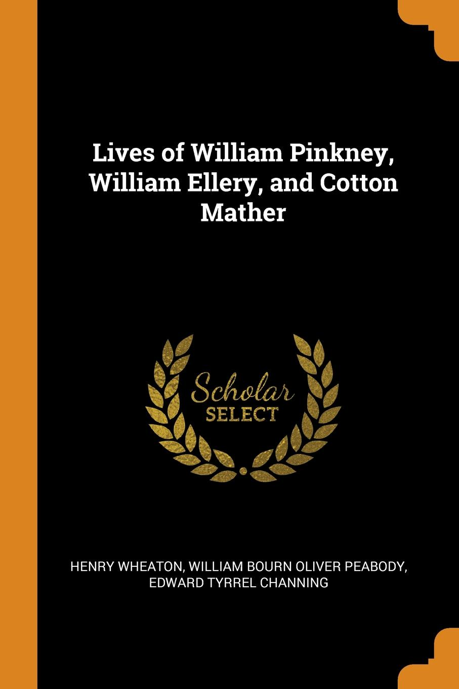 Lives of William Pinkney, William Ellery, and Cotton Mather. Henry Wheaton, William Bourn Oliver Peabody, Edward Tyrrel Channing