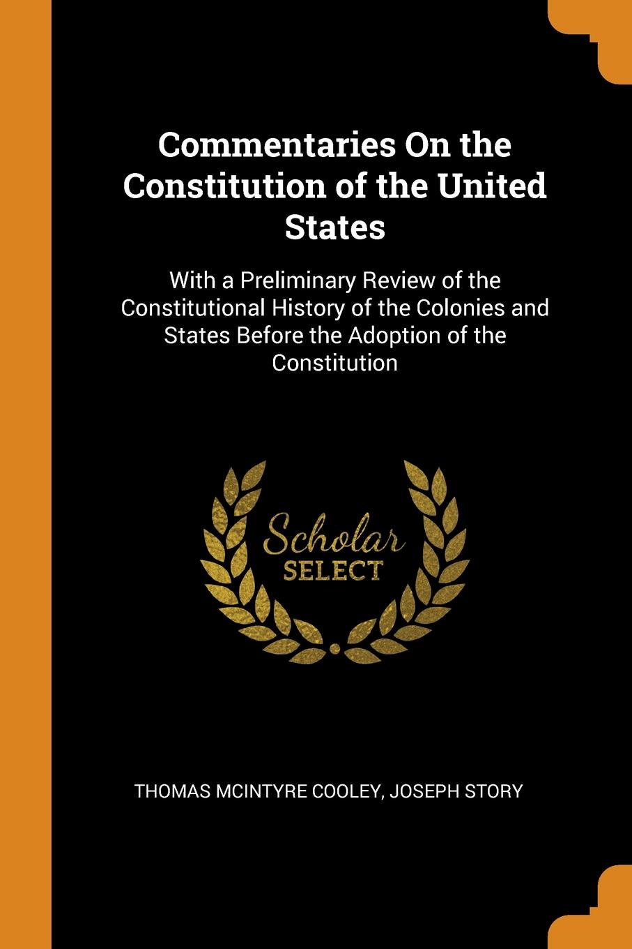 Commentaries On the Constitution of the United States. With a Preliminary Review of the Constitutional History of the Colonies and States Before the Adoption of the Constitution. Thomas McIntyre Cooley, Joseph Story