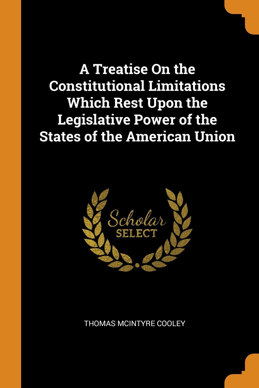 A Treatise On the Constitutional Limitations Which Rest Upon the Legislative Power of the States of the American Union. Thomas McIntyre Cooley