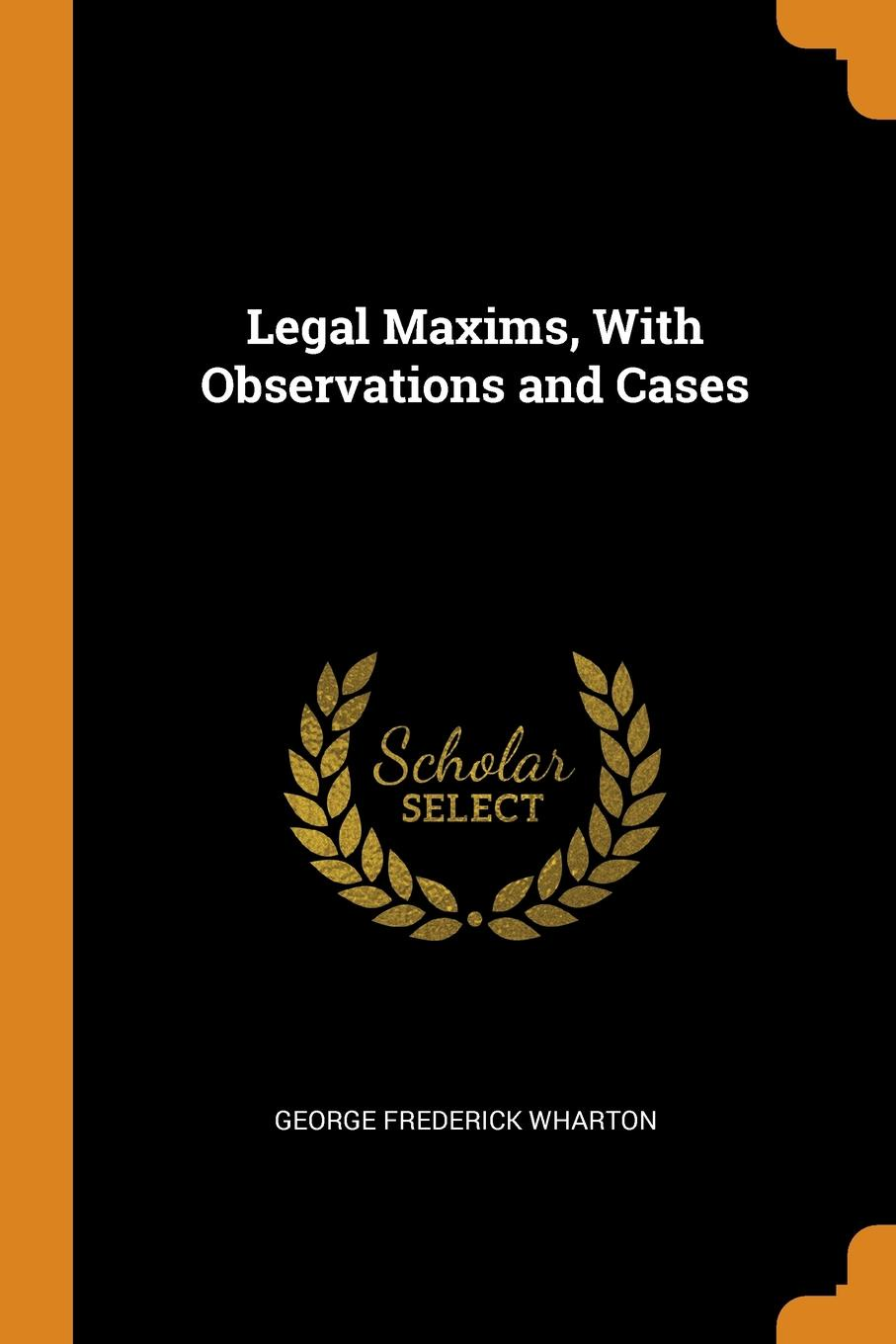 Legal Maxims, With Observations and Cases. George Frederick Wharton