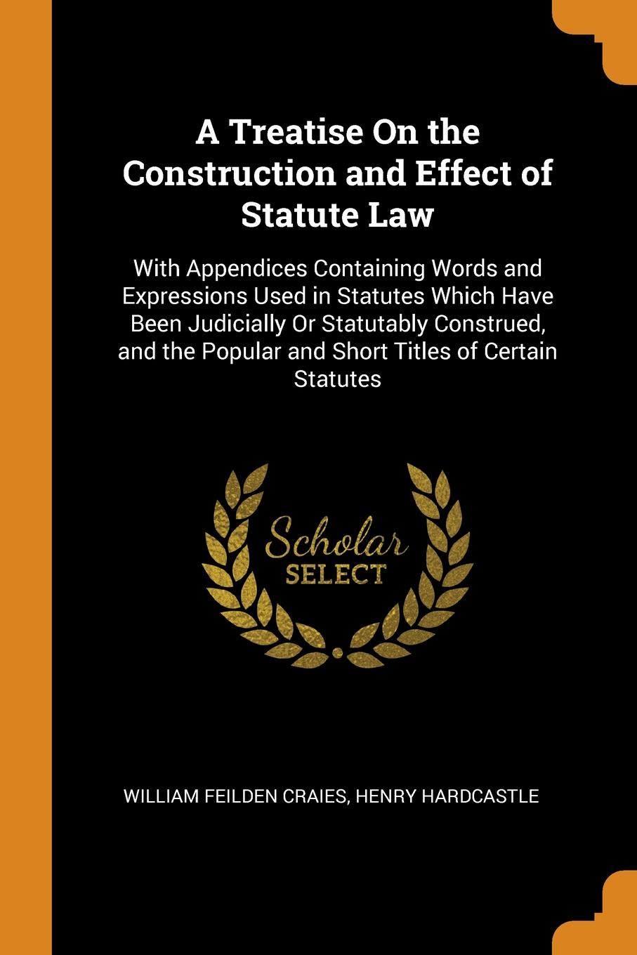 A Treatise On the Construction and Effect of Statute Law. With Appendices Containing Words and Expressions Used in Statutes Which Have Been Judicially Or Statutably Construed, and the Popular and Short Titles of Certain Statutes. William Feilden Craies, Henry Hardcastle