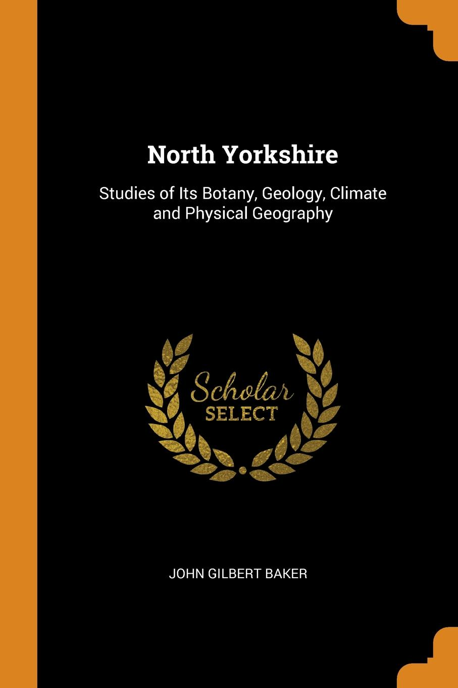 North Yorkshire. Studies of Its Botany, Geology, Climate and Physical Geography. John Gilbert Baker