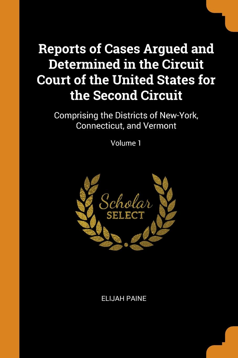 Reports of Cases Argued and Determined in the Circuit Court of the United States for the Second Circuit. Comprising the Districts of New-York, Connecticut, and Vermont; Volume 1. Elijah Paine