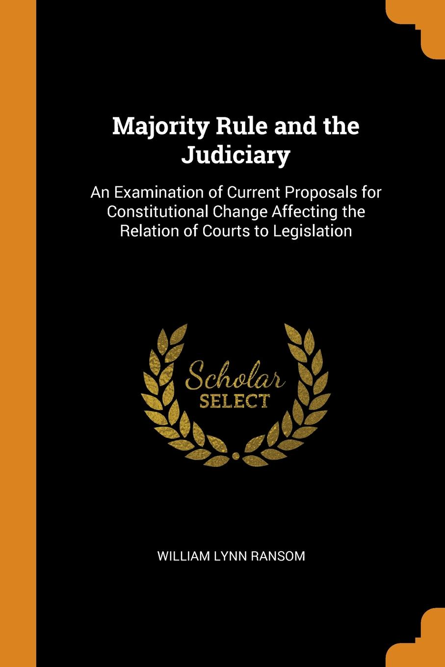 Majority Rule and the Judiciary. An Examination of Current Proposals for Constitutional Change Affecting the Relation of Courts to Legislation. William Lynn Ransom