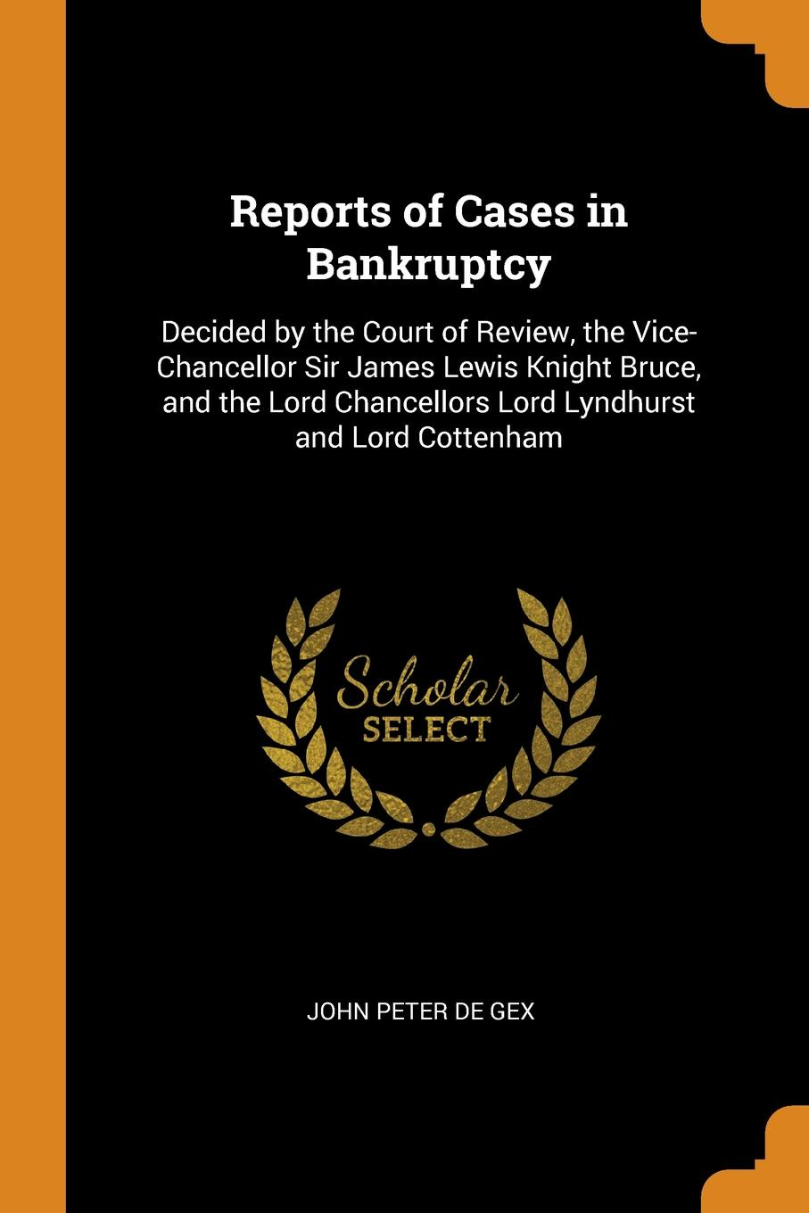 Reports of Cases in Bankruptcy. Decided by the Court of Review, the Vice-Chancellor Sir James Lewis Knight Bruce, and the Lord Chancellors Lord Lyndhurst and Lord Cottenham. John Peter De Gex