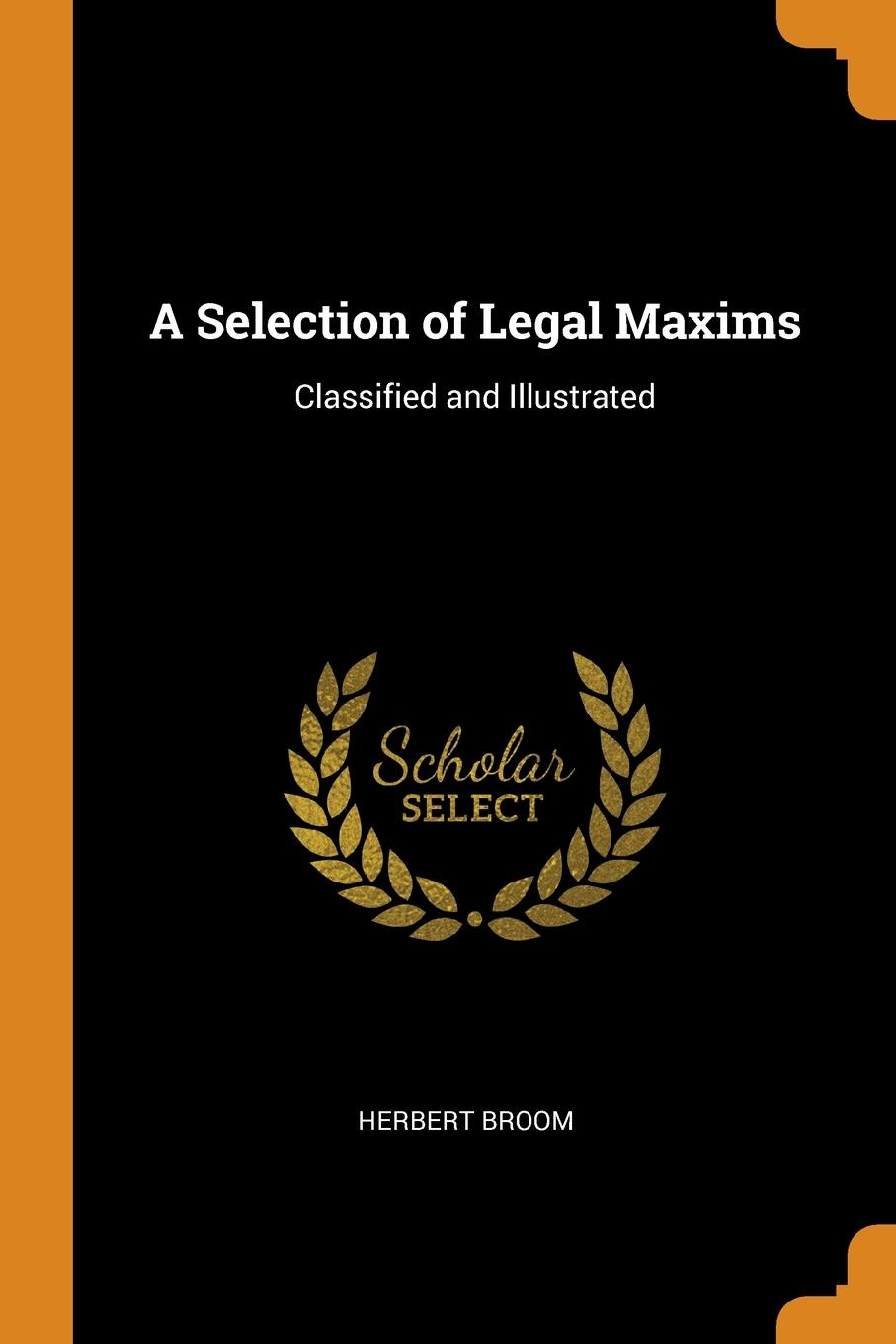 A Selection of Legal Maxims. Classified and Illustrated. Herbert Broom