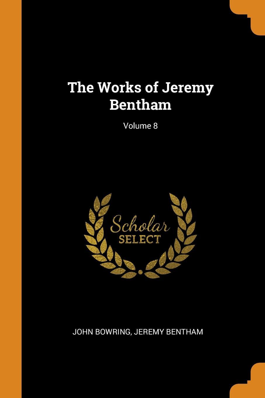 The Works of Jeremy Bentham; Volume 8. John Bowring, Jeremy Bentham
