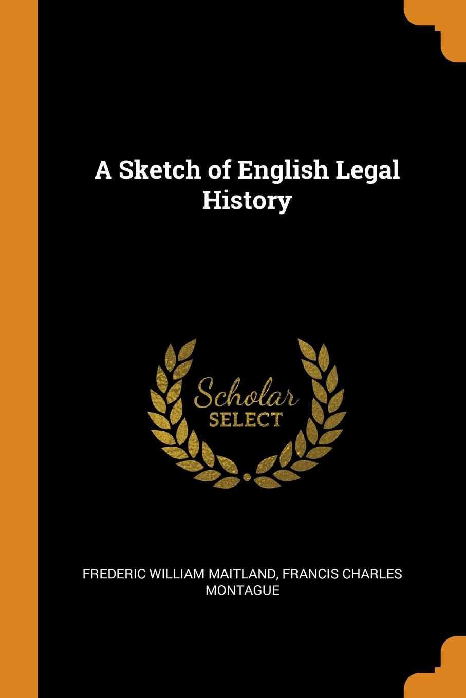 A Sketch of English Legal History. Frederic William Maitland, Francis Charles Montague