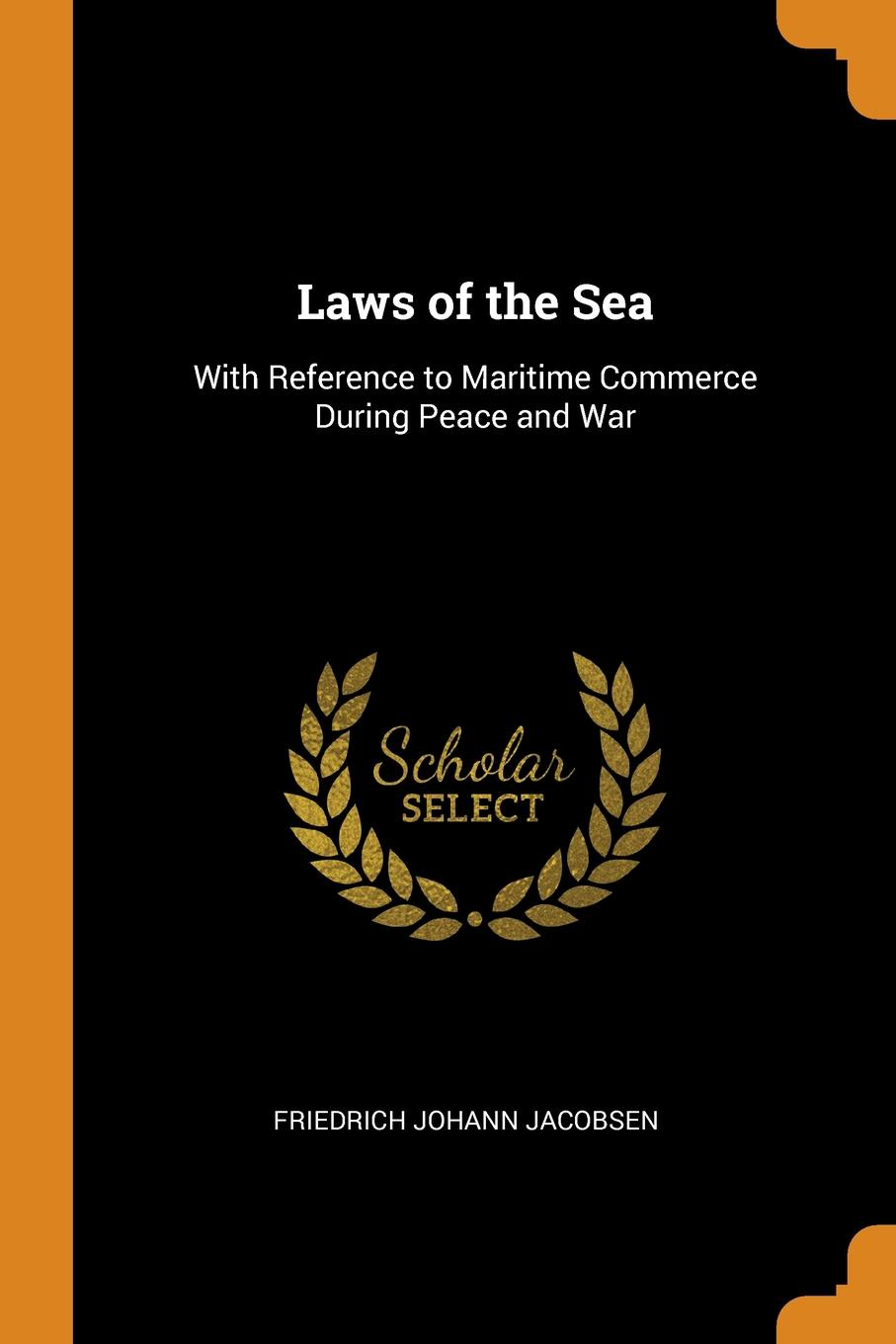Laws of the Sea. With Reference to Maritime Commerce During Peace and War. Friedrich Johann Jacobsen