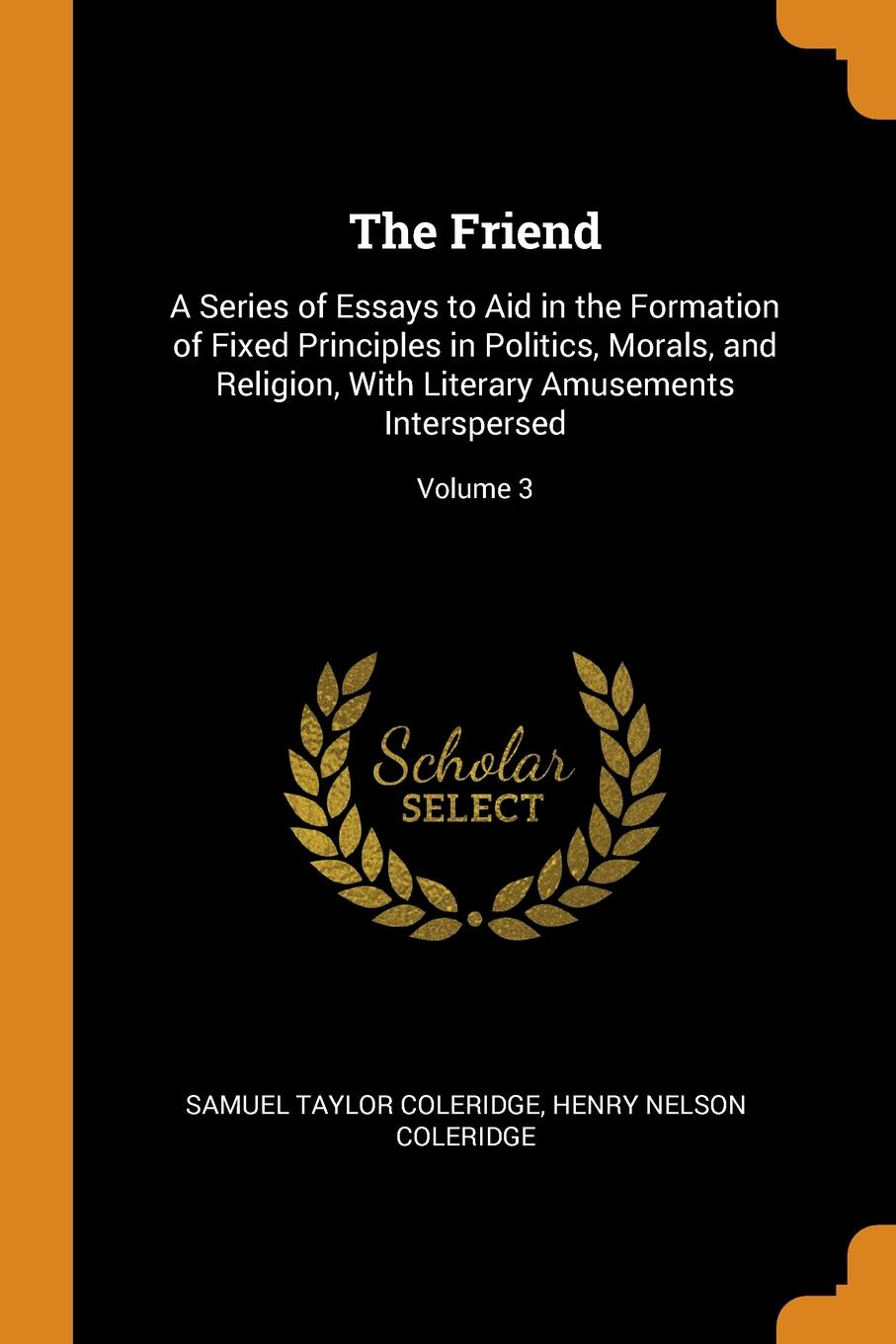 The Friend. A Series of Essays to Aid in the Formation of Fixed Principles in Politics, Morals, and Religion, With Literary Amusements Interspersed; Volume 3. Samuel Taylor Coleridge, Henry Nelson Coleridge
