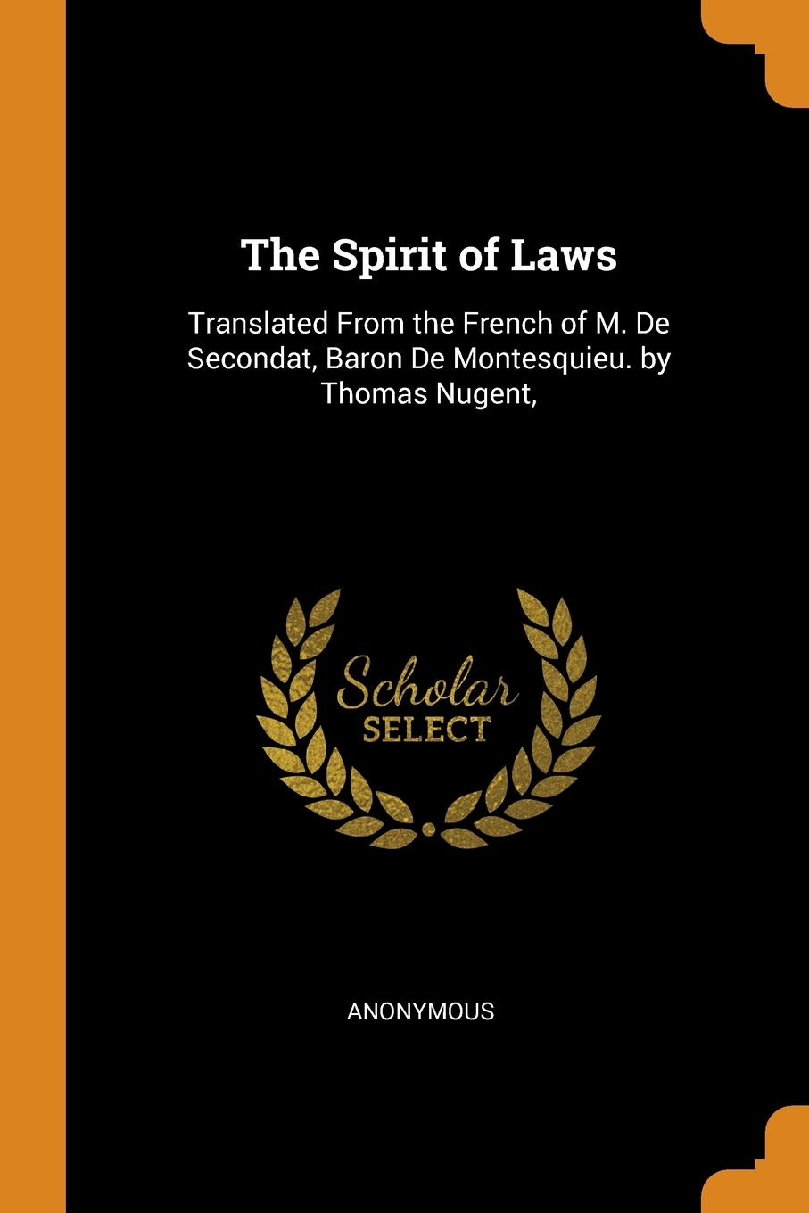 The Spirit of Laws. Translated From the French of M. De Secondat, Baron De Montesquieu. by Thomas Nugent,. M. l`abb? Trochon