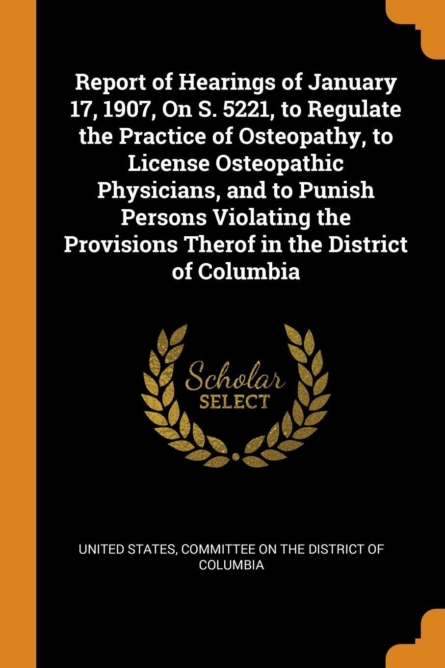 Report of Hearings of January 17, 1907, On S. 5221, to Regulate the Practice of Osteopathy, to License Osteopathic Physicians, and to Punish Persons Violating the Provisions Therof in the District of Columbia.